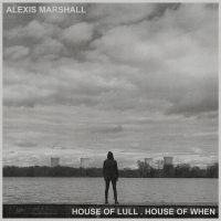 Alexis Marshall – House Of Lull. House Of When