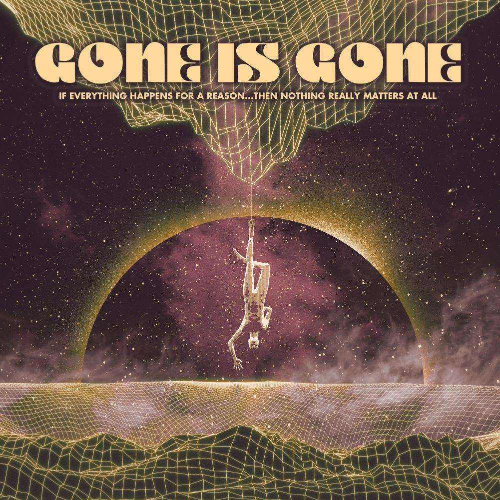 Gone Is Gone – If Everything Happens For A Reason…Then Nothing Really Matters At All