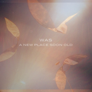 Was – A New Place Soon Old